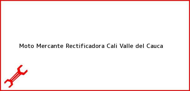 Teléfono, Dirección y otros datos de contacto para Moto Mercante Rectificadora, Cali, Valle del Cauca, Colombia