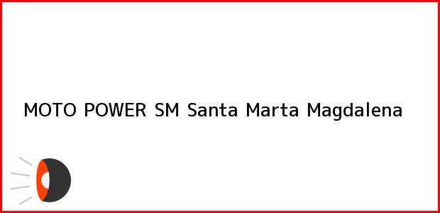 Teléfono, Dirección y otros datos de contacto para MOTO POWER SM, Santa Marta, Magdalena, Colombia