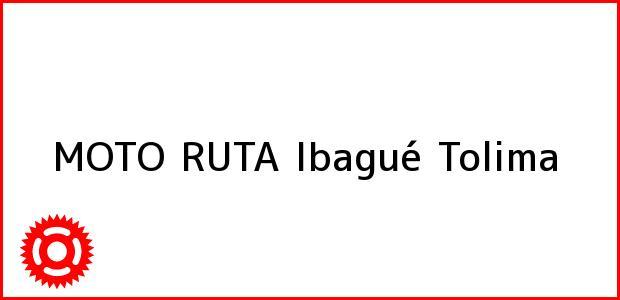 Teléfono, Dirección y otros datos de contacto para MOTO RUTA, Ibagué, Tolima, Colombia