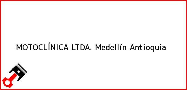 Teléfono, Dirección y otros datos de contacto para MOTOCLÍNICA LTDA., Medellín, Antioquia, Colombia