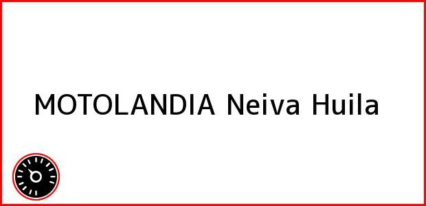Teléfono, Dirección y otros datos de contacto para MOTOLANDIA, Neiva, Huila, Colombia