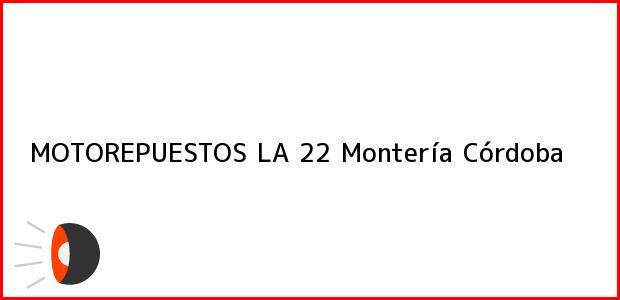 Teléfono, Dirección y otros datos de contacto para MOTOREPUESTOS LA 22, Montería, Córdoba, Colombia