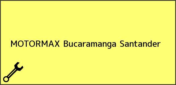 Teléfono, Dirección y otros datos de contacto para MOTORMAX, Bucaramanga, Santander, Colombia