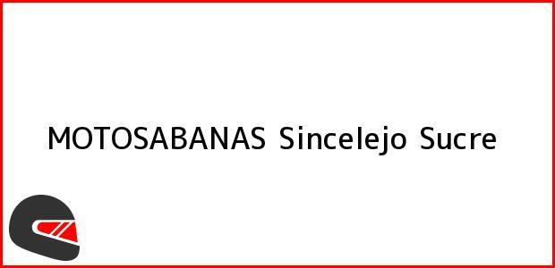 Teléfono, Dirección y otros datos de contacto para MOTOSABANAS, Sincelejo, Sucre, Colombia
