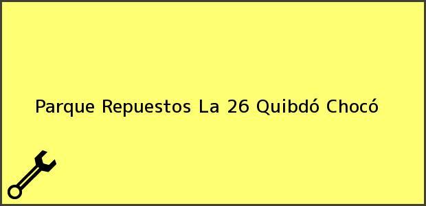Teléfono, Dirección y otros datos de contacto para Parque Repuestos La 26, Quibdó, Chocó, Colombia