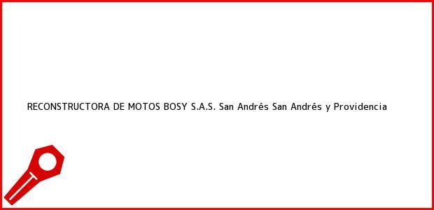 Teléfono, Dirección y otros datos de contacto para RECONSTRUCTORA DE MOTOS BOSY S.A.S., San Andrés, San Andrés y Providencia, Colombia
