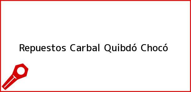 Teléfono, Dirección y otros datos de contacto para Repuestos Carbal, Quibdó, Chocó, Colombia