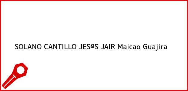Teléfono, Dirección y otros datos de contacto para SOLANO CANTILLO JESºS JAIR, Maicao, Guajira, Colombia