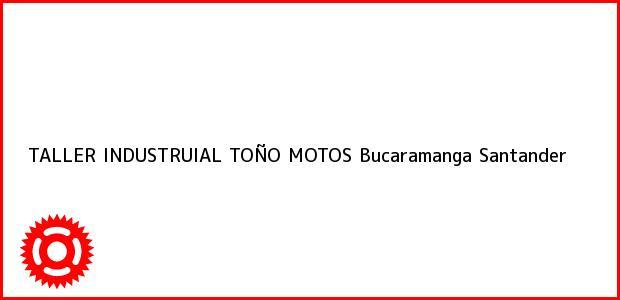 Teléfono, Dirección y otros datos de contacto para TALLER INDUSTRUIAL TOÑO MOTOS, Bucaramanga, Santander, Colombia