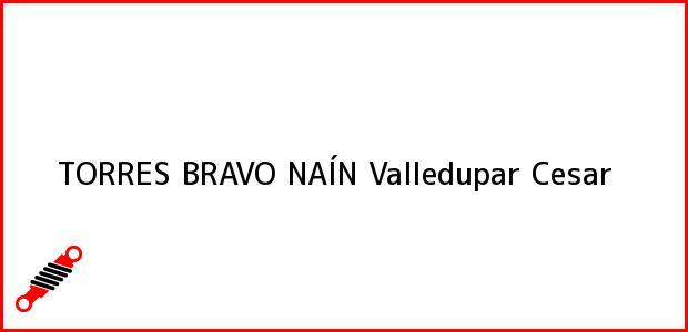 Teléfono, Dirección y otros datos de contacto para TORRES BRAVO NAÍN, Valledupar, Cesar, Colombia