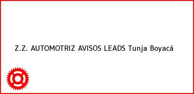 Teléfono, Dirección y otros datos de contacto para Z.Z. AUTOMOTRIZ AVISOS LEADS, Tunja, Boyacá, Colombia