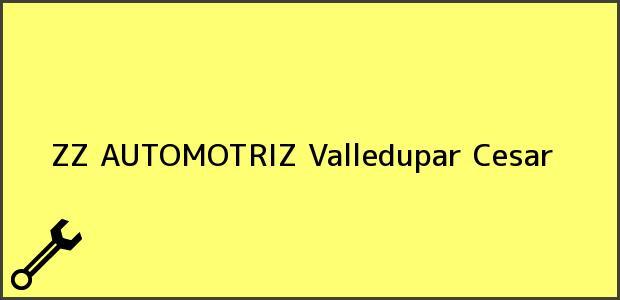 Teléfono, Dirección y otros datos de contacto para ZZ AUTOMOTRIZ, Valledupar, Cesar, Colombia